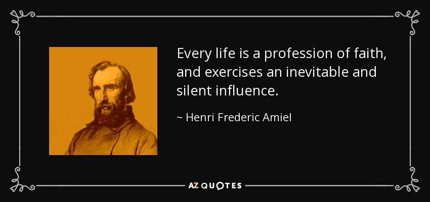 Every life is a profession of faith, and exercises an inevitable and silent influence. - Henri Frederic Amiel