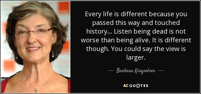 Every life is different because you passed this way and touched history... Listen being dead is not worse than being alive. It is different though. You could say the view is larger. - Barbara Kingsolver