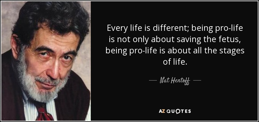 Every life is different; being pro-life is not only about saving the fetus, being pro-life is about all the stages of life. - Nat Hentoff