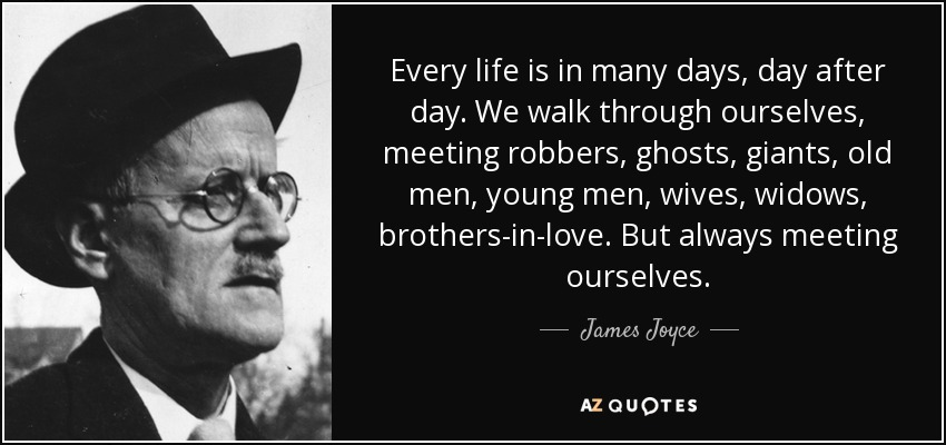 Every life is in many days, day after day. We walk through ourselves, meeting robbers, ghosts, giants, old men, young men, wives, widows, brothers-in-love. But always meeting ourselves. - James Joyce