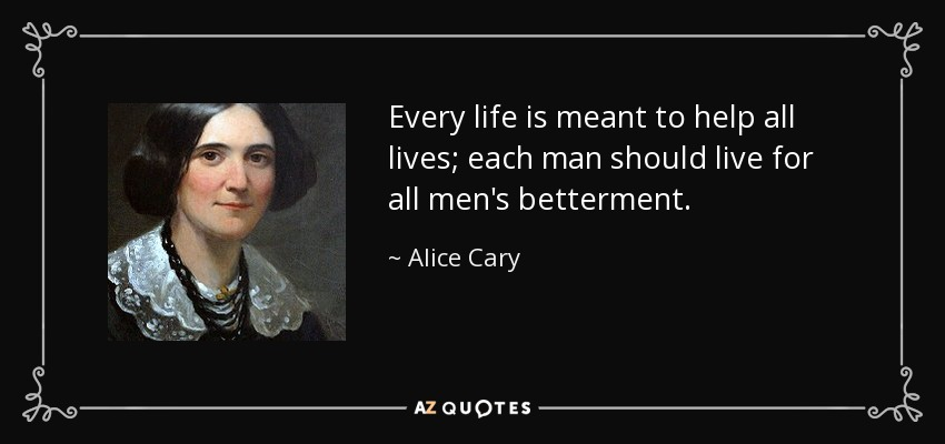 Every life is meant to help all lives; each man should live for all men's betterment. - Alice Cary