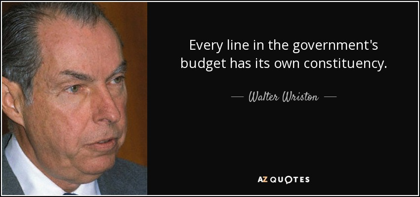 Every line in the government's budget has its own constituency. - Walter Wriston