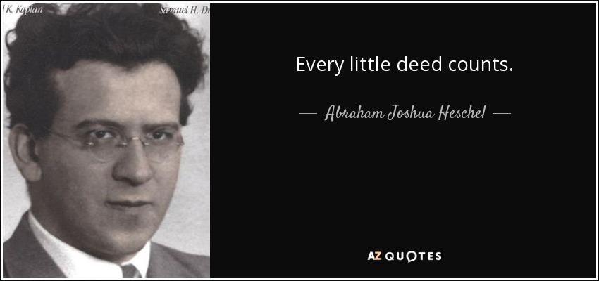 Every little deed counts. - Abraham Joshua Heschel