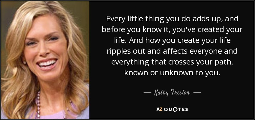 Every little thing you do adds up, and before you know it, you've created your life. And how you create your life ripples out and affects everyone and everything that crosses your path, known or unknown to you. - Kathy Freston