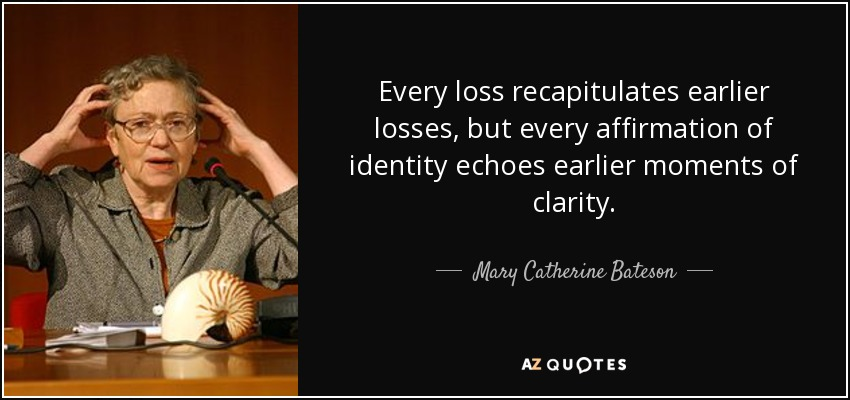 Every loss recapitulates earlier losses, but every affirmation of identity echoes earlier moments of clarity. - Mary Catherine Bateson