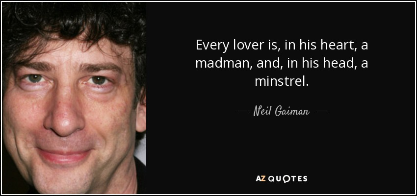 Every lover is, in his heart, a madman, and, in his head, a minstrel. - Neil Gaiman