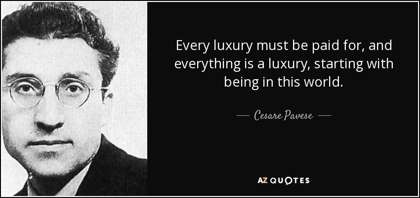 Every luxury must be paid for, and everything is a luxury, starting with being in this world. - Cesare Pavese