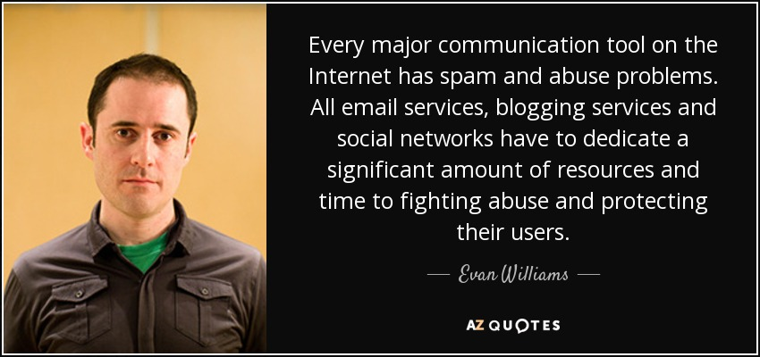 Every major communication tool on the Internet has spam and abuse problems. All email services, blogging services and social networks have to dedicate a significant amount of resources and time to fighting abuse and protecting their users. - Evan Williams