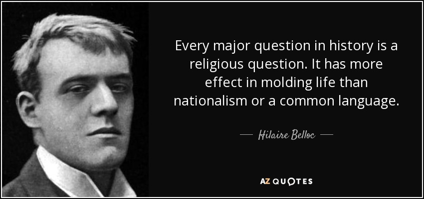 Every major question in history is a religious question. It has more effect in molding life than nationalism or a common language. - Hilaire Belloc