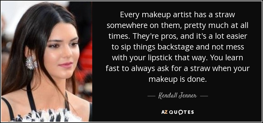 Every makeup artist has a straw somewhere on them, pretty much at all times. They're pros, and it's a lot easier to sip things backstage and not mess with your lipstick that way. You learn fast to always ask for a straw when your makeup is done. - Kendall Jenner