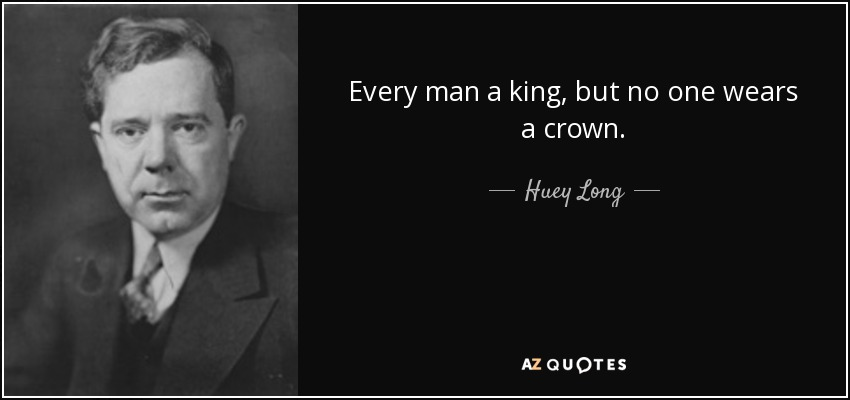 Every man a king, but no one wears a crown. - Huey Long