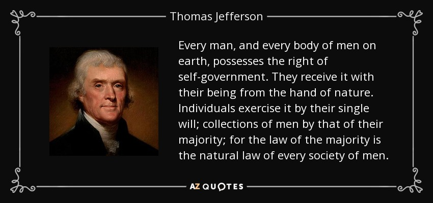 Every man, and every body of men on earth, possesses the right of self-government. They receive it with their being from the hand of nature. Individuals exercise it by their single will; collections of men by that of their majority; for the law of the majority is the natural law of every society of men. - Thomas Jefferson