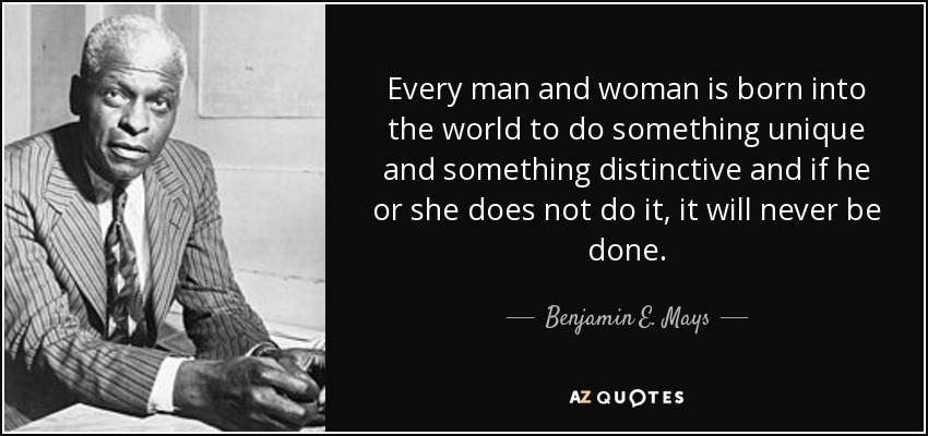 Every man and woman is born into the world to do something unique and something distinctive and if he or she does not do it, it will never be done. - Benjamin E. Mays