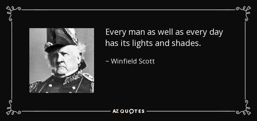 Every man as well as every day has its lights and shades. - Winfield Scott