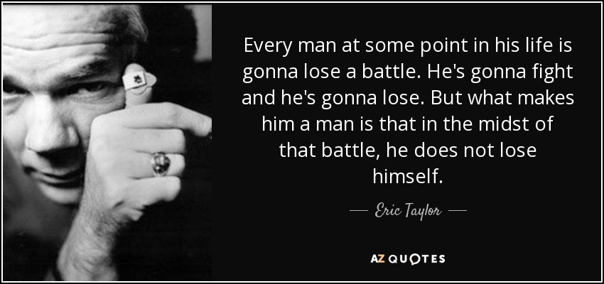 Every man at some point in his life is gonna lose a battle. He's gonna fight and he's gonna lose. But what makes him a man is that in the midst of that battle, he does not lose himself. - Eric Taylor