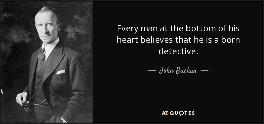 Every man at the bottom of his heart believes that he is a born detective. - John Buchan