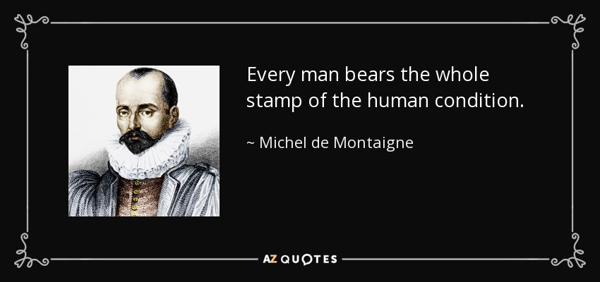 Every man bears the whole stamp of the human condition. - Michel de Montaigne