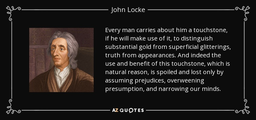 Every man carries about him a touchstone, if he will make use of it, to distinguish substantial gold from superficial glitterings, truth from appearances. And indeed the use and benefit of this touchstone, which is natural reason, is spoiled and lost only by assuming prejudices, overweening presumption, and narrowing our minds. - John Locke