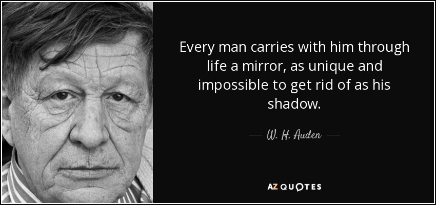 Every man carries with him through life a mirror, as unique and impossible to get rid of as his shadow. - W. H. Auden