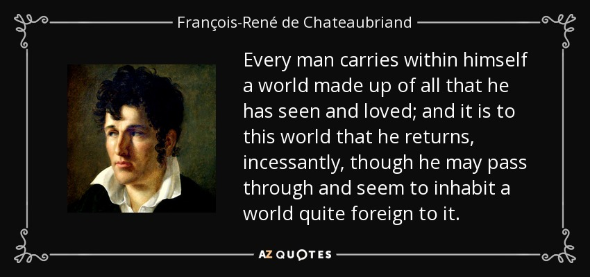 Every man carries within himself a world made up of all that he has seen and loved; and it is to this world that he returns, incessantly, though he may pass through and seem to inhabit a world quite foreign to it. - François-René de Chateaubriand