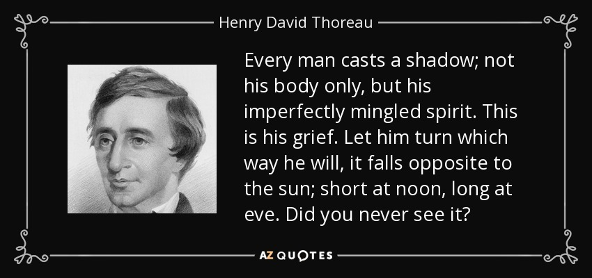 Every man casts a shadow; not his body only, but his imperfectly mingled spirit. This is his grief. Let him turn which way he will, it falls opposite to the sun; short at noon, long at eve. Did you never see it? - Henry David Thoreau