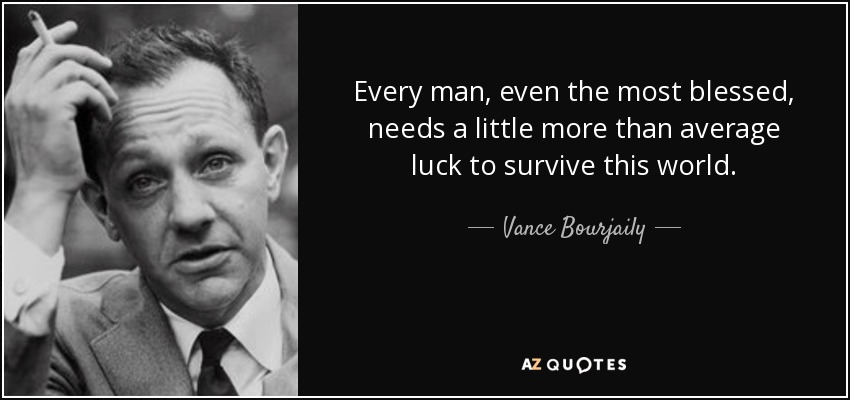 Every man, even the most blessed, needs a little more than average luck to survive this world. - Vance Bourjaily
