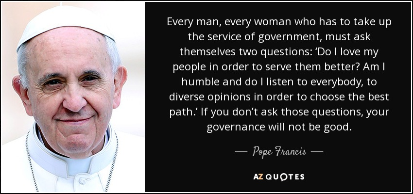 Every man, every woman who has to take up the service of government, must ask themselves two questions: 'Do I love my people in order to serve them better? Am I humble and do I listen to everybody, to diverse opinions in order to choose the best path.' If you don't ask those questions, your governance will not be good. - Pope Francis
