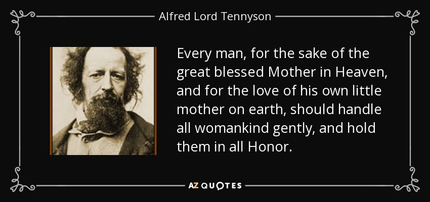 Every man, for the sake of the great blessed Mother in Heaven, and for the love of his own little mother on earth, should handle all womankind gently, and hold them in all Honor. - Alfred Lord Tennyson