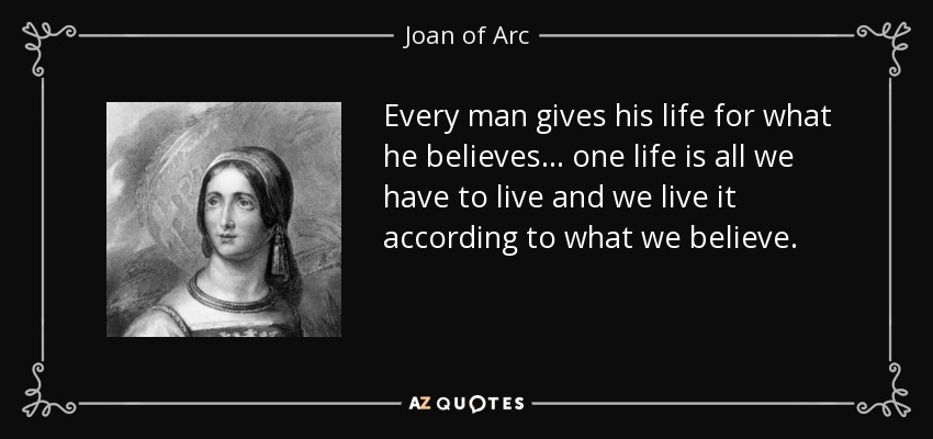 Every man gives his life for what he believes ... one life is all we have to live and we live it according to what we believe. - Joan of Arc