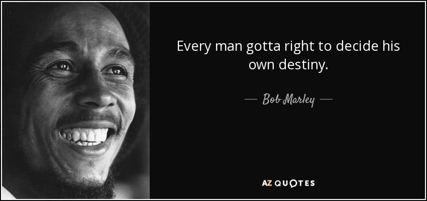 Every man gotta right to decide his own destiny. - Bob Marley