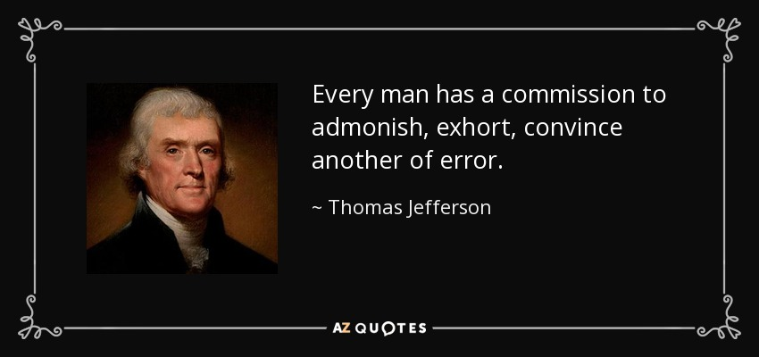 Every man has a commission to admonish, exhort, convince another of error. - Thomas Jefferson