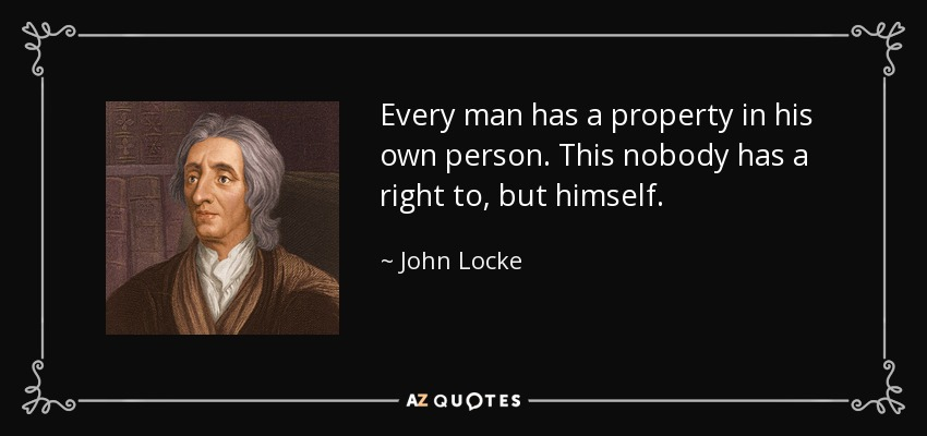 Every man has a property in his own person. This nobody has a right to, but himself. - John Locke