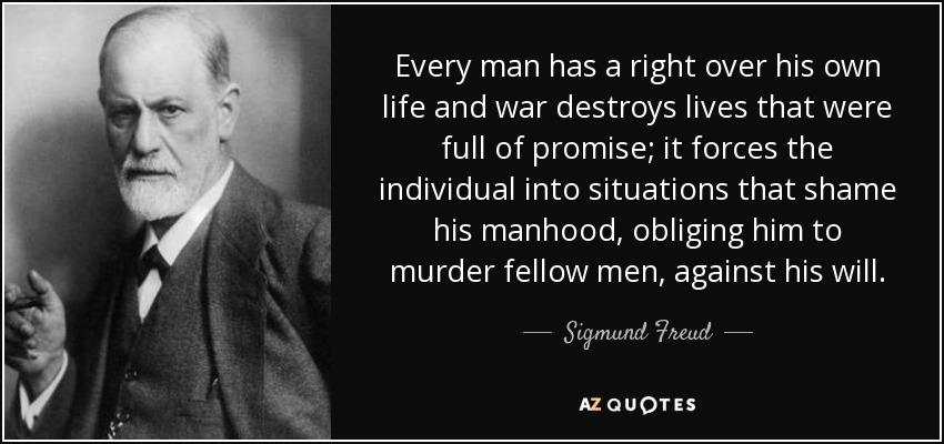 ... every man has a right over his own life and war destroys lives that were full of promise; it forces the individual into situations that shame his manhood, obliging him to murder fellow men, against his will ... - Sigmund Freud