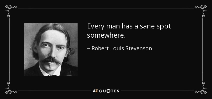 Every man has a sane spot somewhere. - Robert Louis Stevenson
