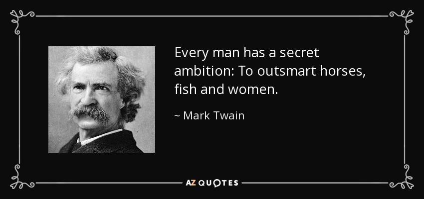 Every man has a secret ambition: To outsmart horses, fish and women. - Mark Twain
