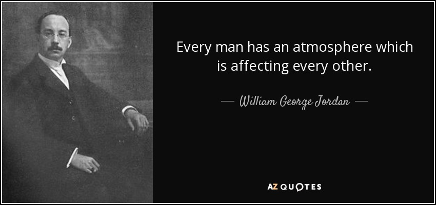 Every man has an atmosphere which is affecting every other. - William George Jordan