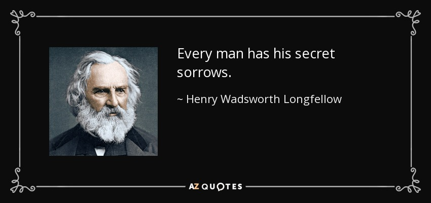 Every Man Has His Secret Sorrows...   Henry Wadsworth Longfellow