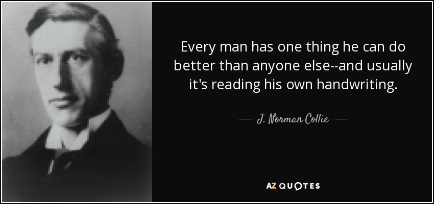 Every man has one thing he can do better than anyone else--and usually it's reading his own handwriting. - J. Norman Collie