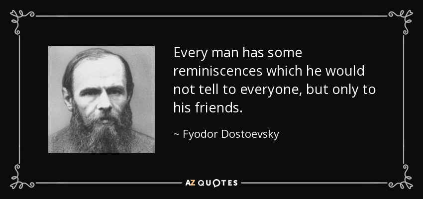 Every man has some reminiscences which he would not tell to everyone, but only to his friends. - Fyodor Dostoevsky