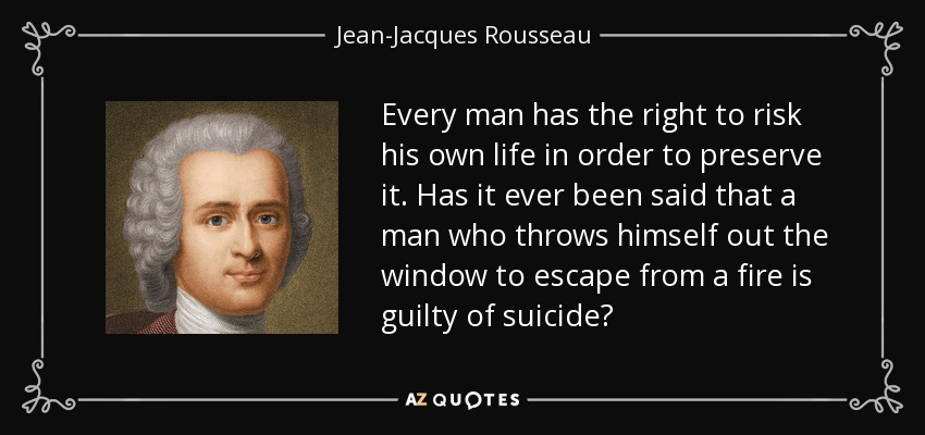 Every man has the right to risk his own life in order to preserve it. Has it ever been said that a man who throws himself out the window to escape from a fire is guilty of suicide? - Jean-Jacques Rousseau
