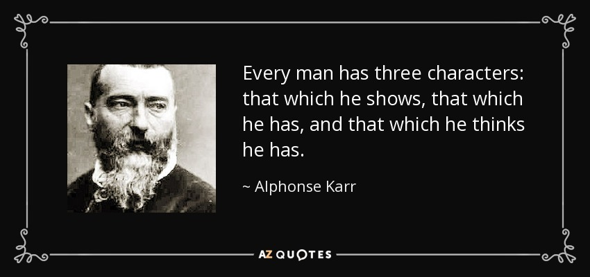 Every man has three characters: that which he shows, that which he has, and that which he thinks he has. - Alphonse Karr
