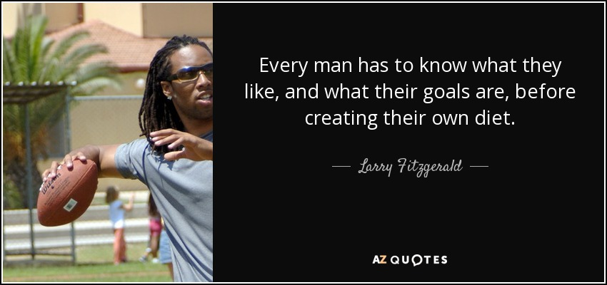 Every man has to know what they like, and what their goals are, before creating their own diet. - Larry Fitzgerald