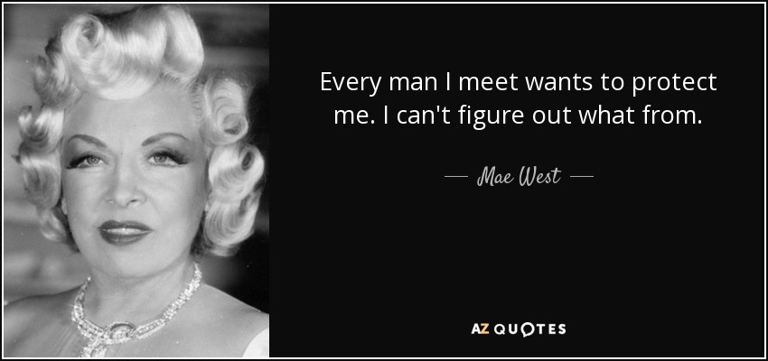 Every man I meet wants to protect me. I can't figure out what from. - Mae West