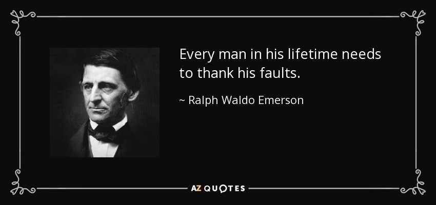 Every man in his lifetime needs to thank his faults. - Ralph Waldo Emerson