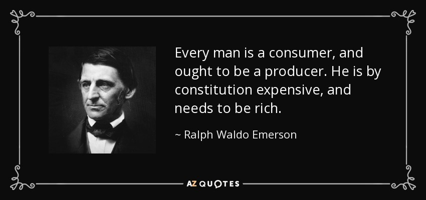 Every man is a consumer, and ought to be a producer. He is by constitution expensive, and needs to be rich. - Ralph Waldo Emerson