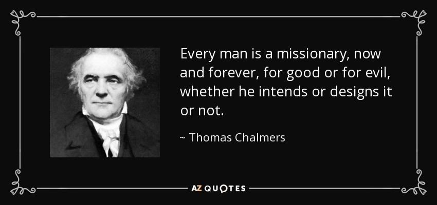 Every man is a missionary, now and forever, for good or for evil, whether he intends or designs it or not. - Thomas Chalmers