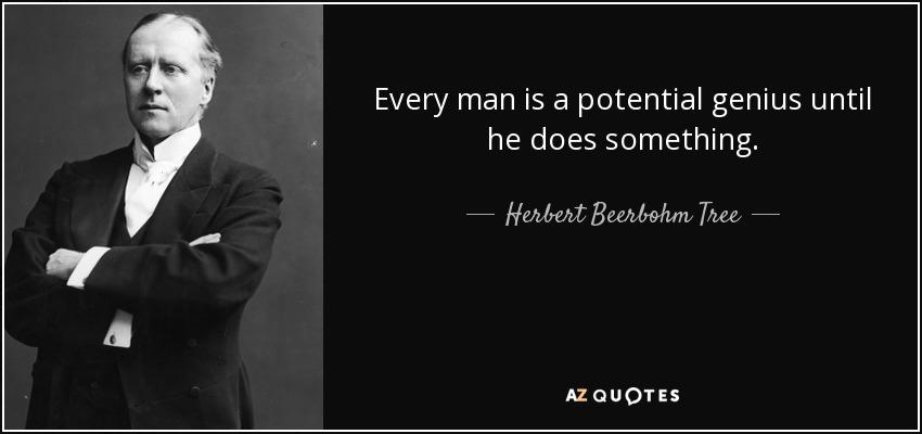 Every man is a potential genius until he does something. - Herbert Beerbohm Tree