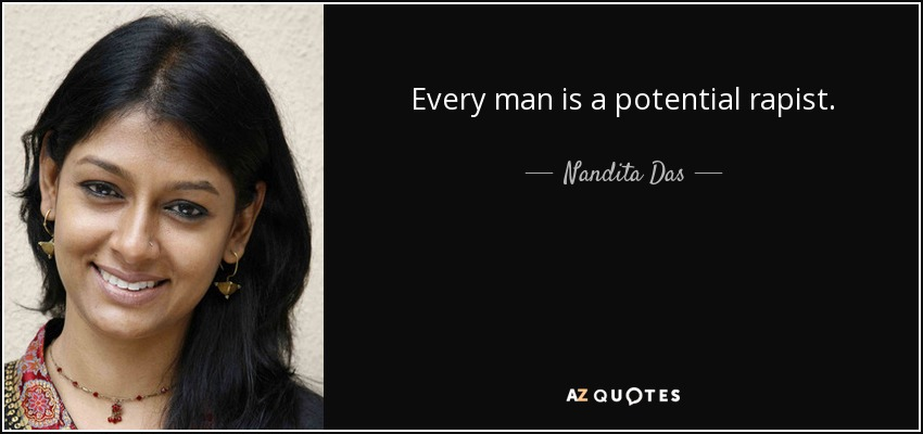 Every man is a potential rapist. - Nandita Das