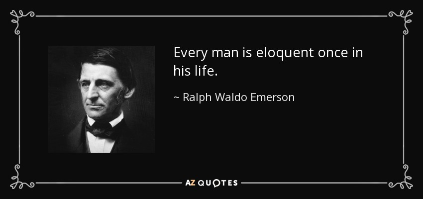 Every man is eloquent once in his life. - Ralph Waldo Emerson