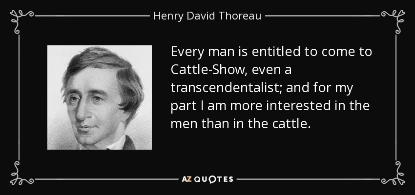 Every man is entitled to come to Cattle-Show, even a transcendentalist; and for my part I am more interested in the men than in the cattle. - Henry David Thoreau